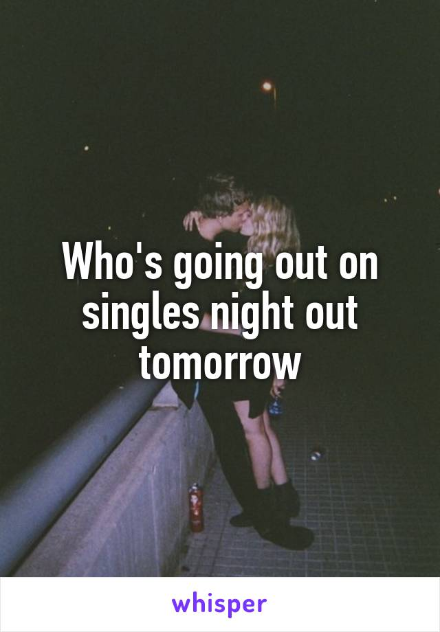 Who's going out on singles night out tomorrow