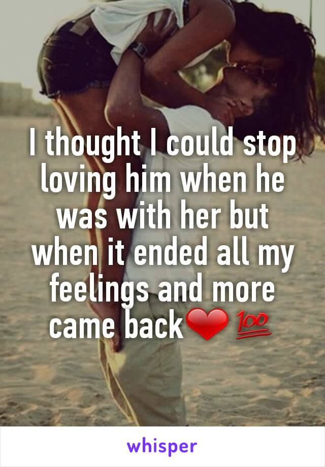 I thought I could stop loving him when he was with her but when it ended all my feelings and more came back❤💯