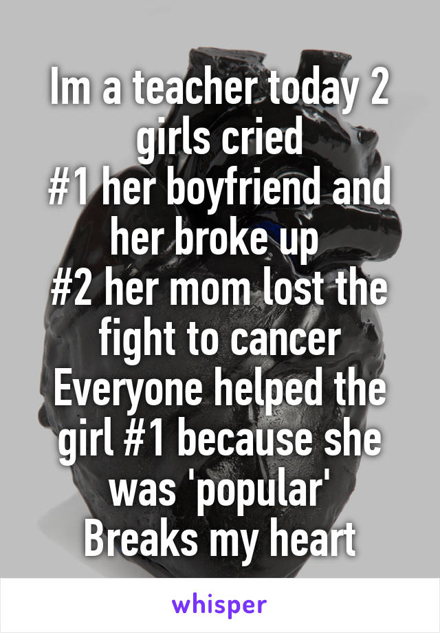 Im a teacher today 2 girls cried #1 her boyfriend and her broke up  #2 her mom lost the fight to cancer Everyone helped the girl #1 because she was 'popular' Breaks my heart