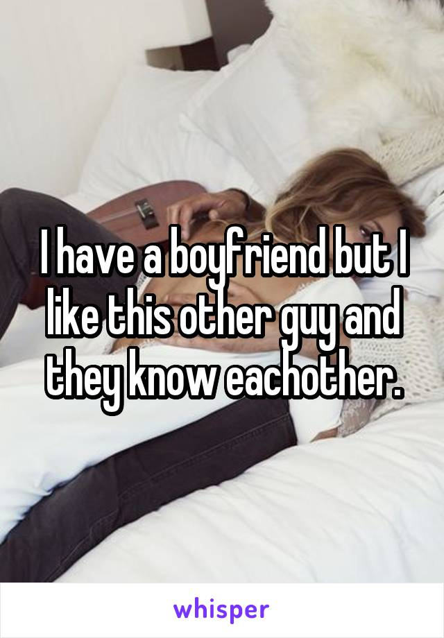 I have a boyfriend but I like this other guy and they know eachother.