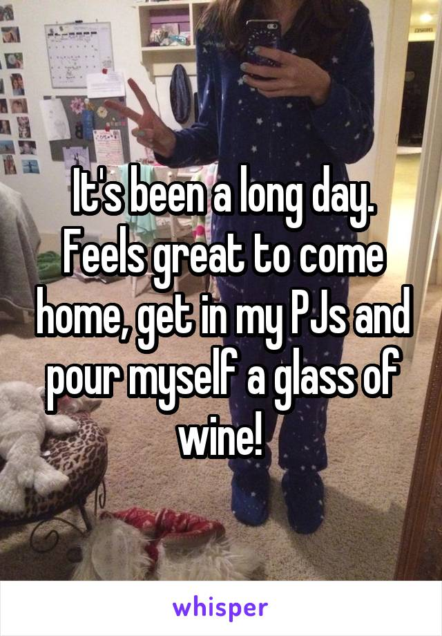 It's been a long day. Feels great to come home, get in my PJs and pour myself a glass of wine!