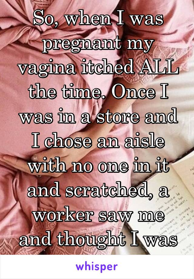 So, when I was pregnant my vagina itched ALL the time. Once I was in a store and I chose an aisle with no one in it and scratched, a worker saw me and thought I was stealing.
