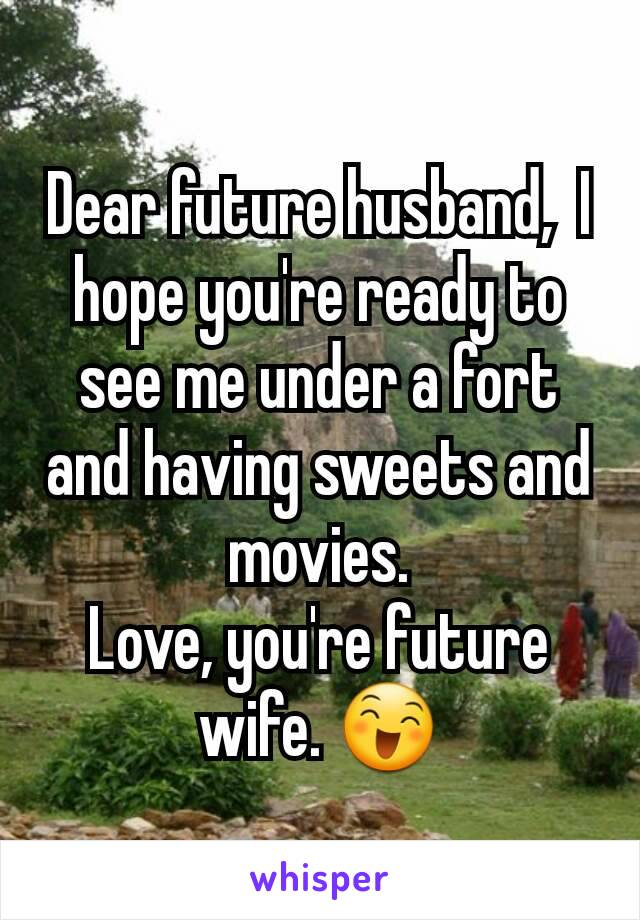 Dear future husband,  I hope you're ready to see me under a fort and having sweets and movies. Love, you're future wife. 😄
