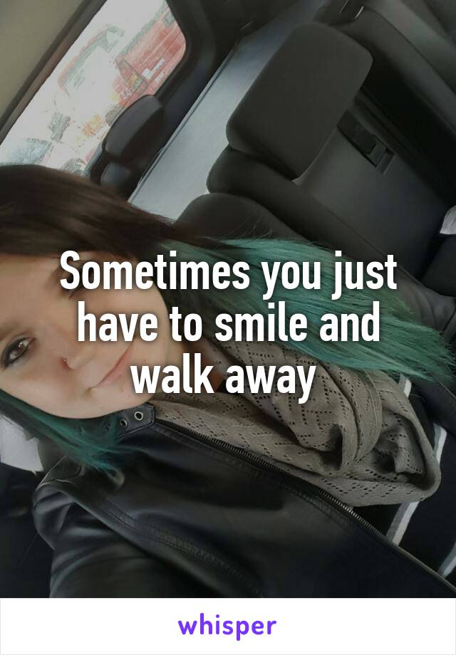 Sometimes you just have to smile and walk away
