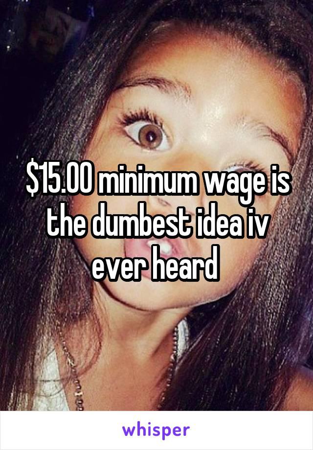 $15.00 minimum wage is the dumbest idea iv ever heard