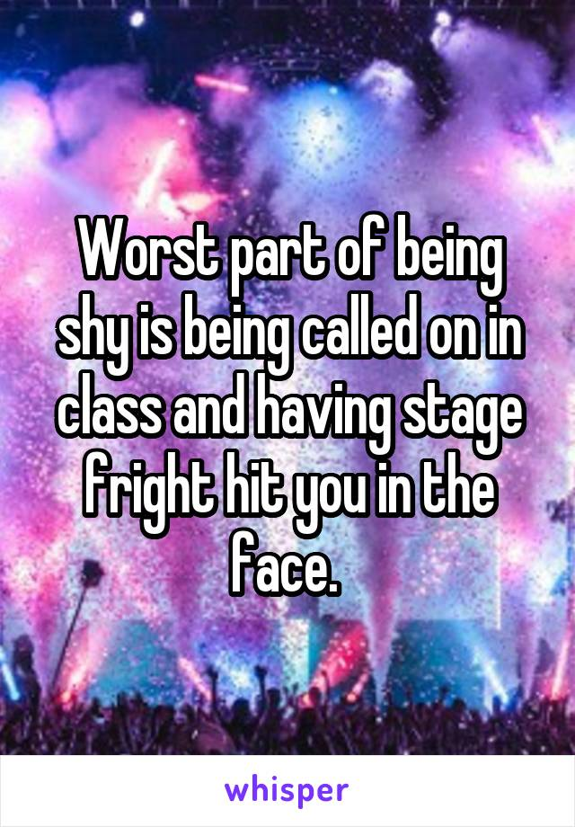 Worst part of being shy is being called on in class and having stage fright hit you in the face.