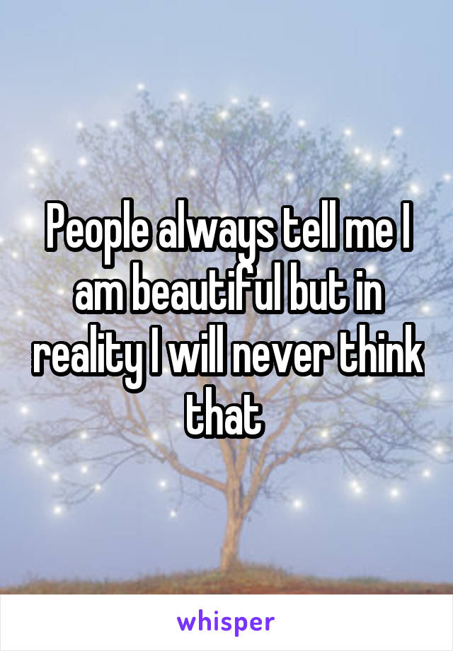 People always tell me I am beautiful but in reality I will never think that