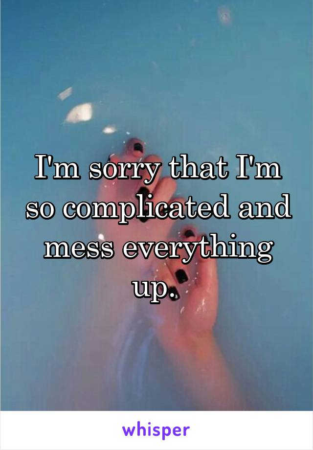 I'm sorry that I'm so complicated and mess everything up.
