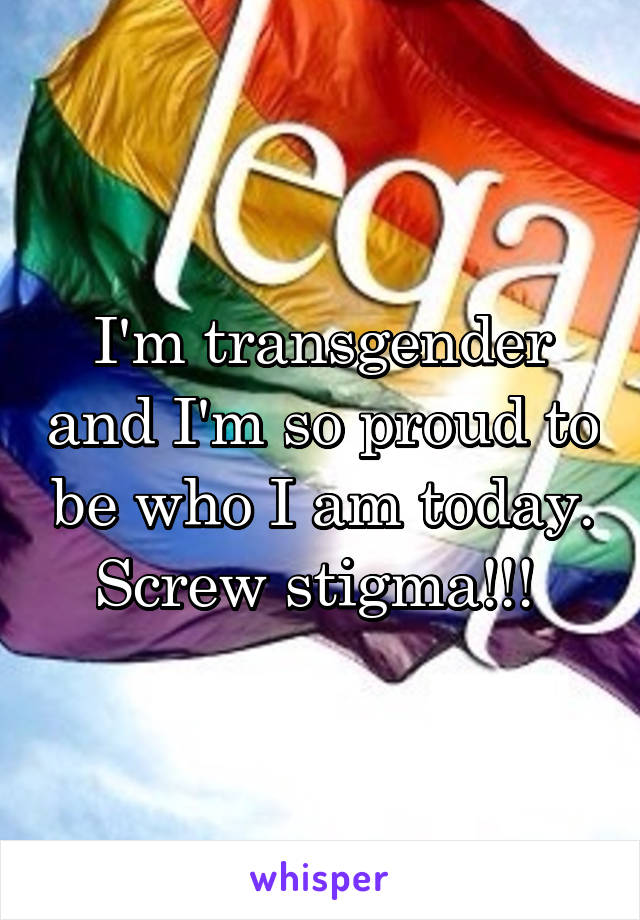 I'm transgender and I'm so proud to be who I am today. Screw stigma!!!
