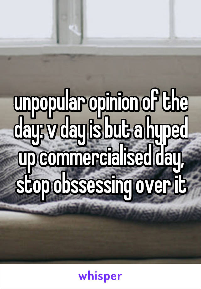 unpopular opinion of the day: v day is but a hyped up commercialised day, stop obssessing over it