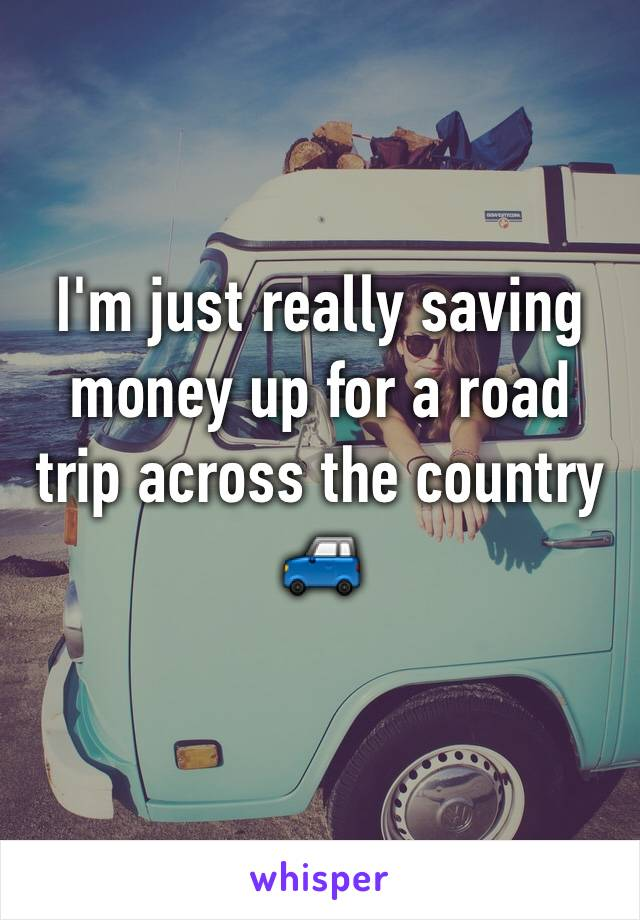 I'm just really saving money up for a road trip across the country 🚙