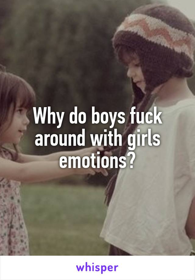 Why do boys fuck around with girls emotions?