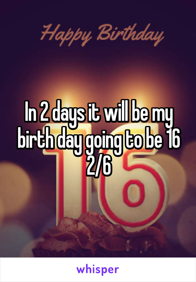 In 2 days it will be my birth day going to be 16 2/6