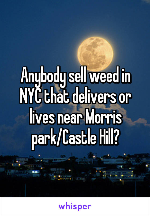 Anybody sell weed in NYC that delivers or lives near Morris park/Castle Hill?