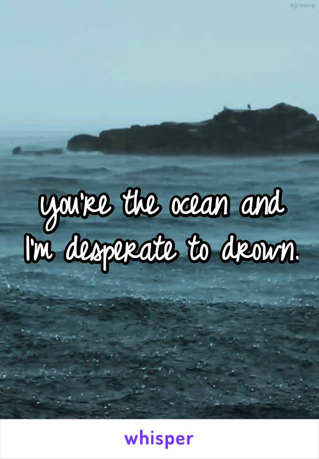 you're the ocean and I'm desperate to drown.