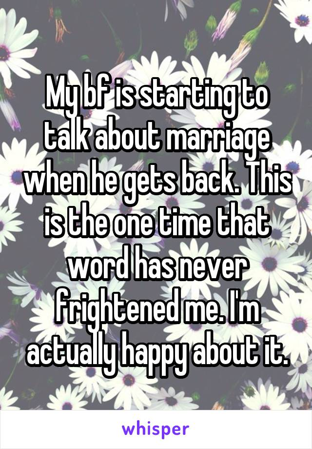 My bf is starting to talk about marriage when he gets back. This is the one time that word has never frightened me. I'm actually happy about it.