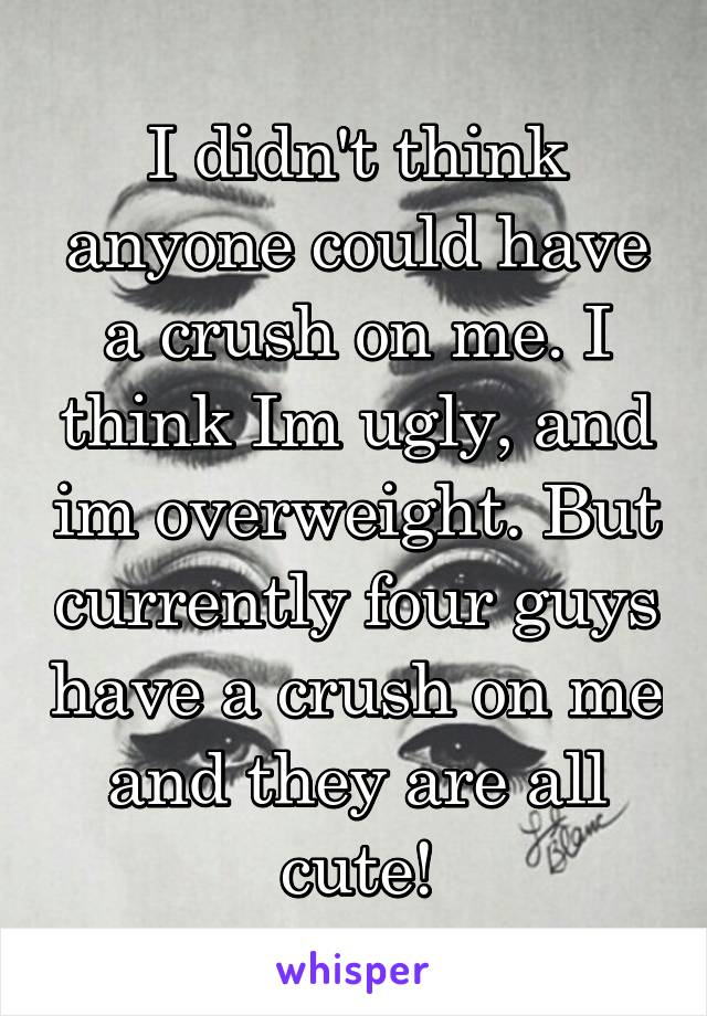 I didn't think anyone could have a crush on me. I think Im ugly, and im overweight. But currently four guys have a crush on me and they are all cute!