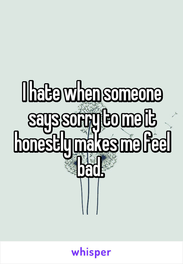 I hate when someone says sorry to me it honestly makes me feel bad.