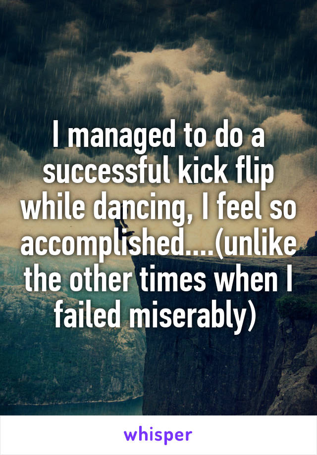 I managed to do a successful kick flip while dancing, I feel so accomplished....(unlike the other times when I failed miserably)