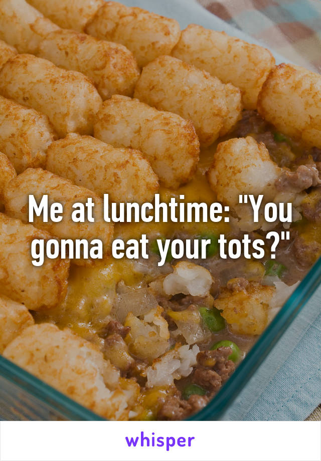 """Me at lunchtime: """"You gonna eat your tots?"""""""