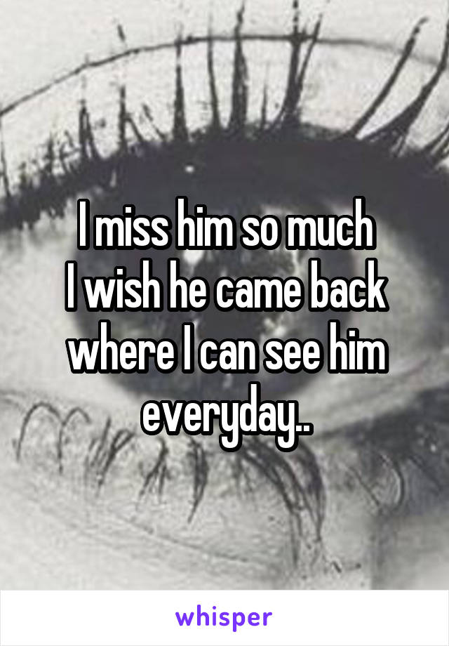 I miss him so much I wish he came back where I can see him everyday..
