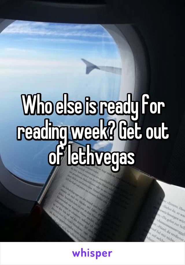 Who else is ready for reading week? Get out of lethvegas
