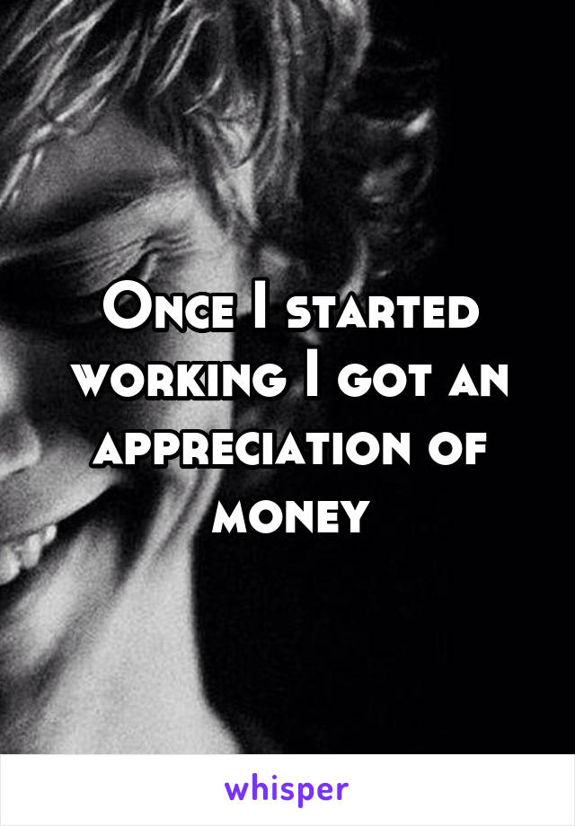 Once I started working I got an appreciation of money