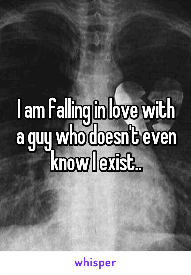 I am falling in love with a guy who doesn't even know I exist..