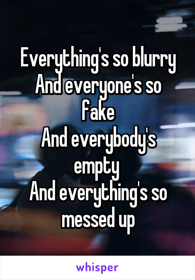 Everything's so blurry And everyone's so fake And everybody's empty  And everything's so messed up