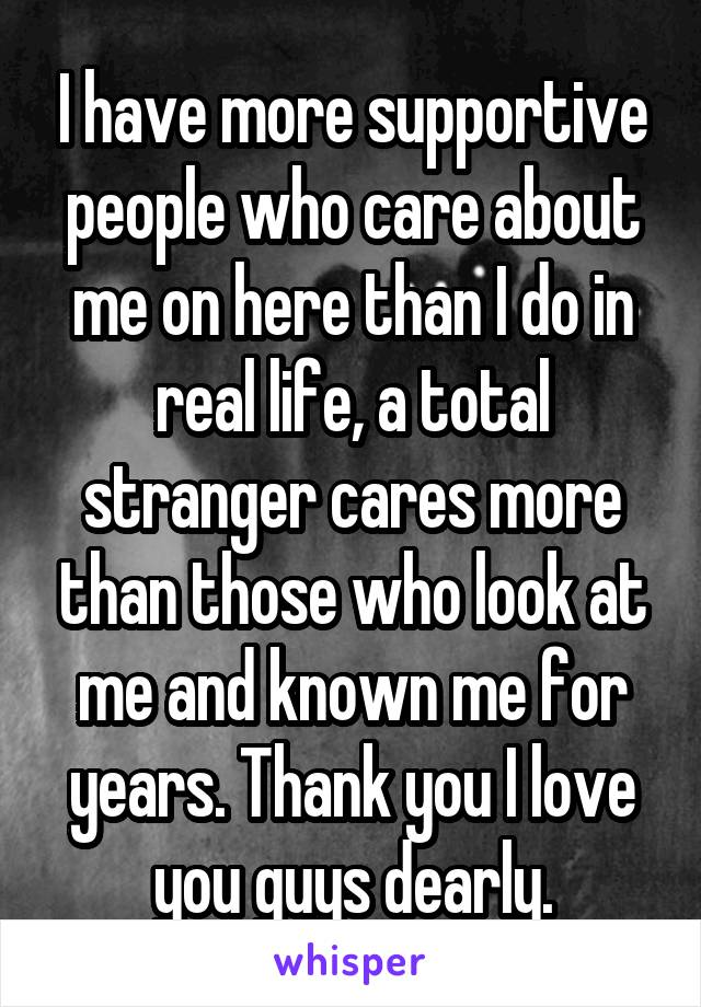 I have more supportive people who care about me on here than I do in real life, a total stranger cares more than those who look at me and known me for years. Thank you I love you guys dearly.