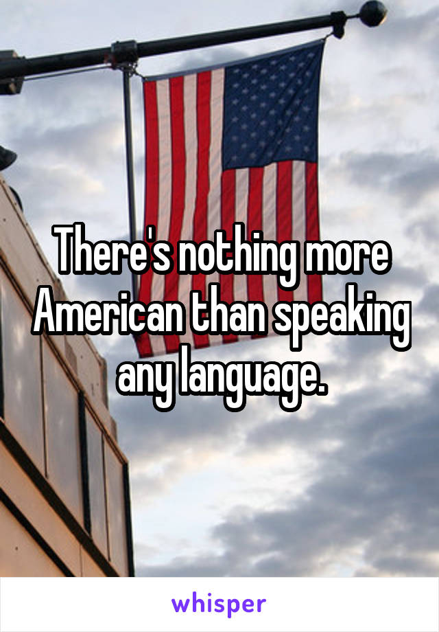 There's nothing more American than speaking any language.