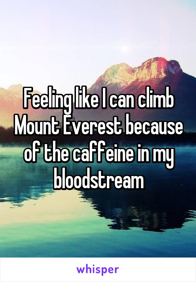 Feeling like I can climb Mount Everest because of the caffeine in my bloodstream