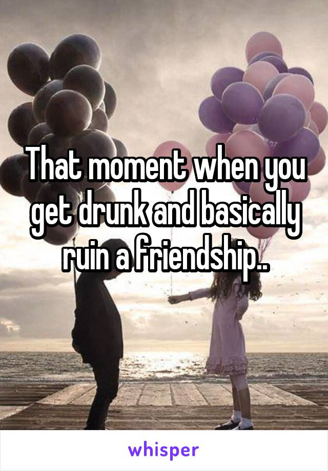 That moment when you get drunk and basically ruin a friendship..