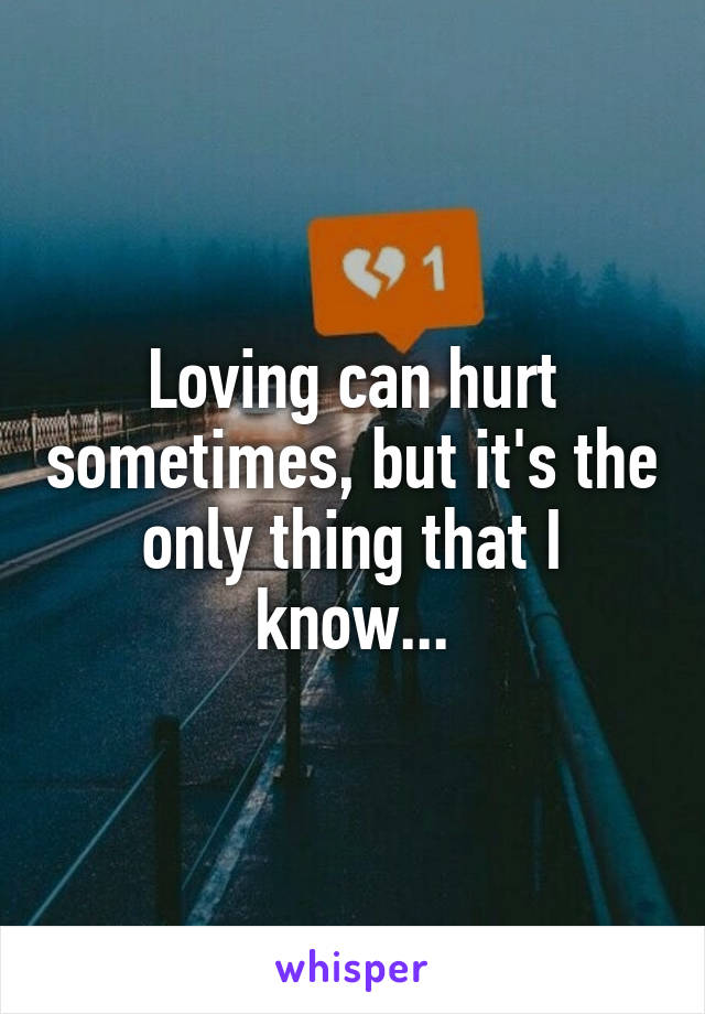Loving can hurt sometimes, but it's the only thing that I know...