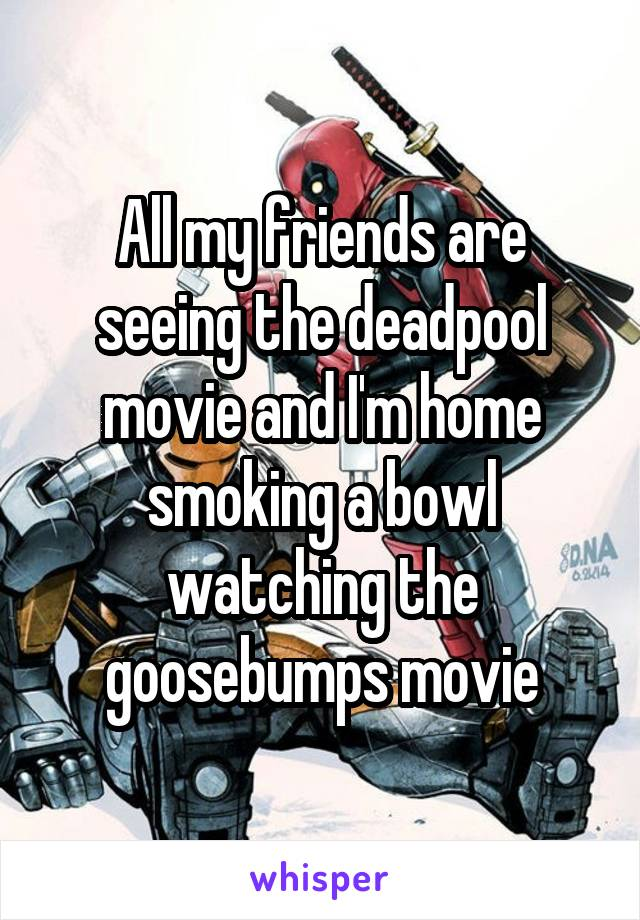 All my friends are seeing the deadpool movie and I'm home smoking a bowl watching the goosebumps movie