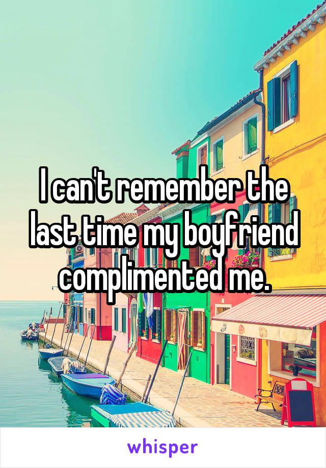 I can't remember the last time my boyfriend complimented me.