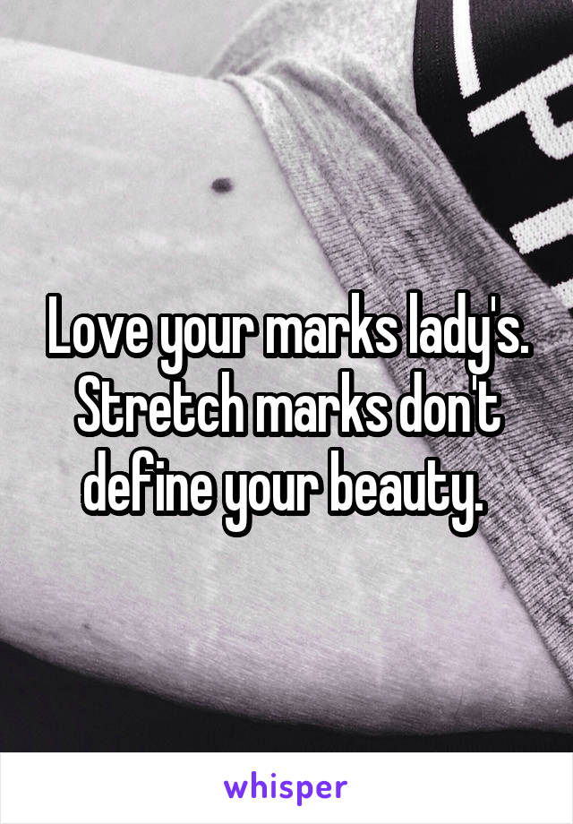 Love your marks lady's. Stretch marks don't define your beauty.
