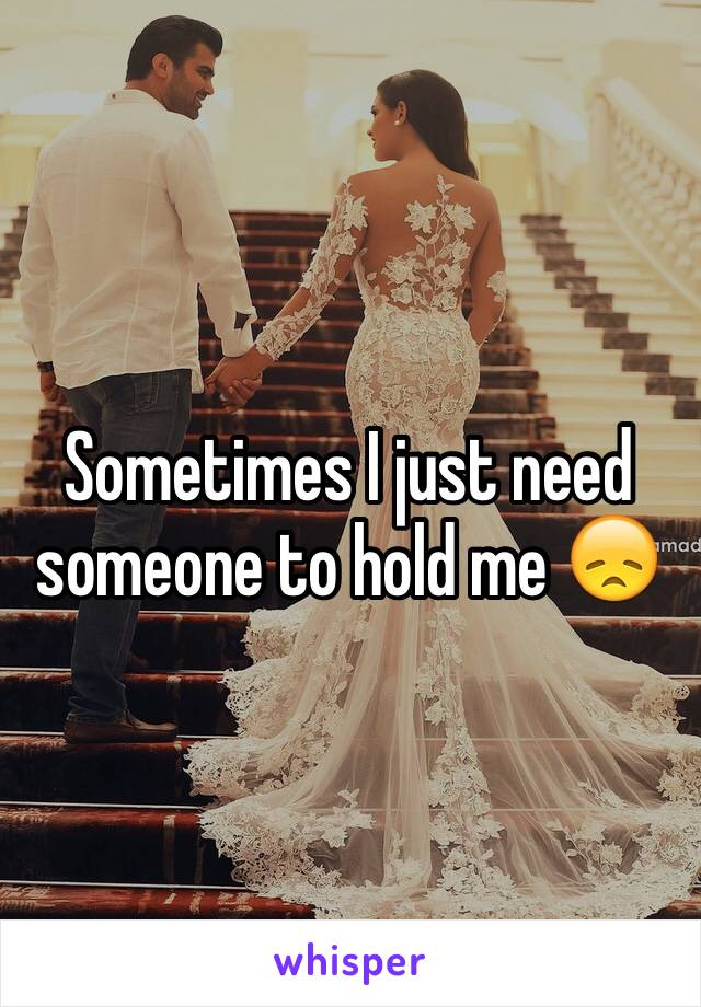 Sometimes I just need someone to hold me 😞
