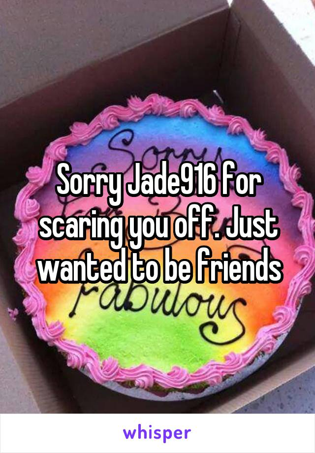 Sorry Jade916 for scaring you off. Just wanted to be friends
