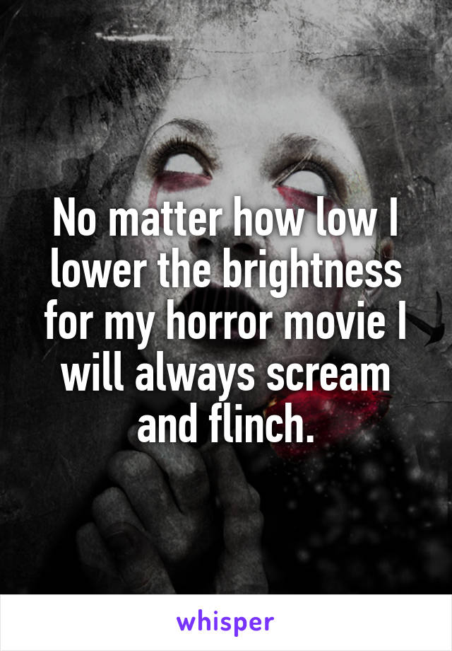 No matter how low I lower the brightness for my horror movie I will always scream and flinch.