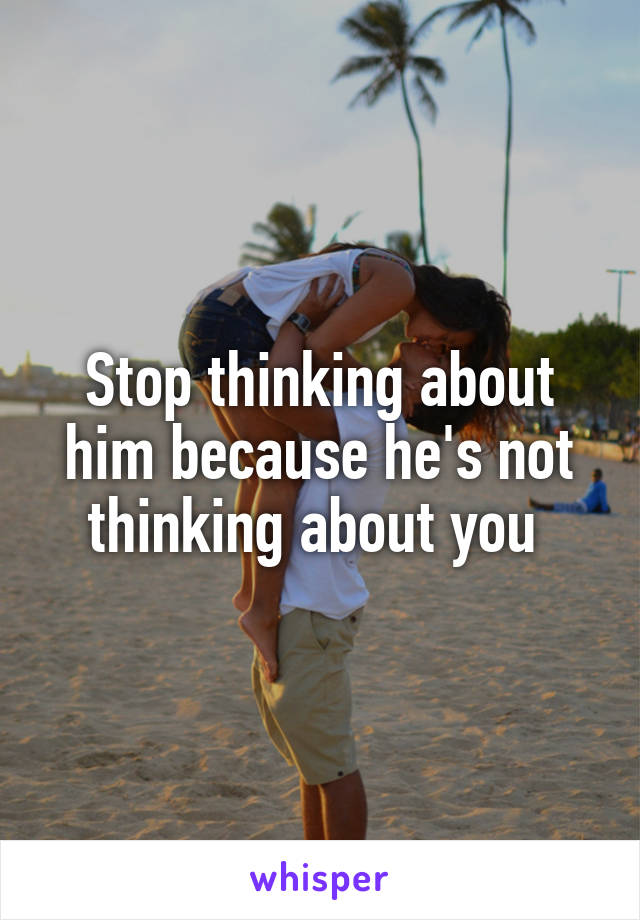 Stop thinking about him because he's not thinking about you