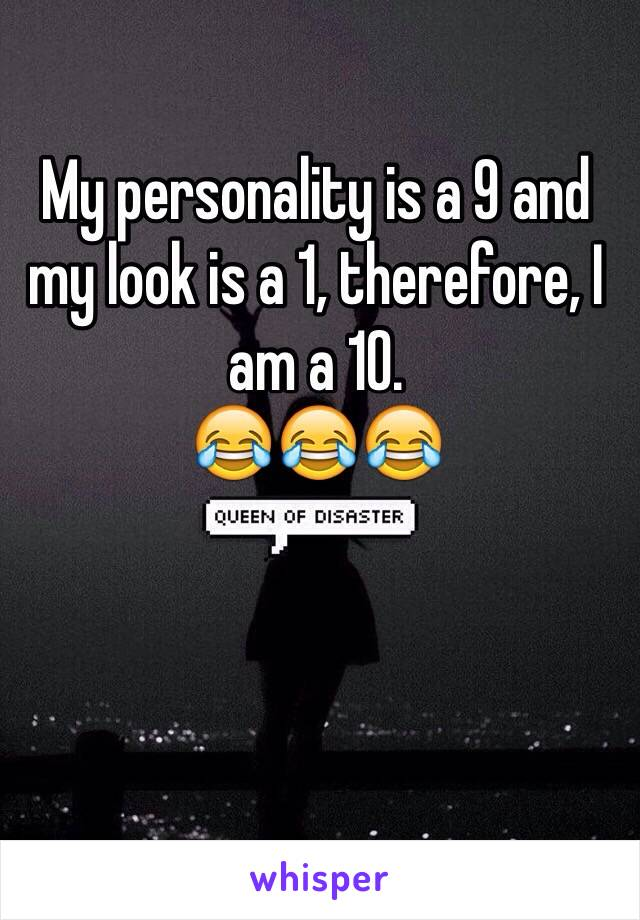 My personality is a 9 and my look is a 1, therefore, I am a 10.  😂😂😂