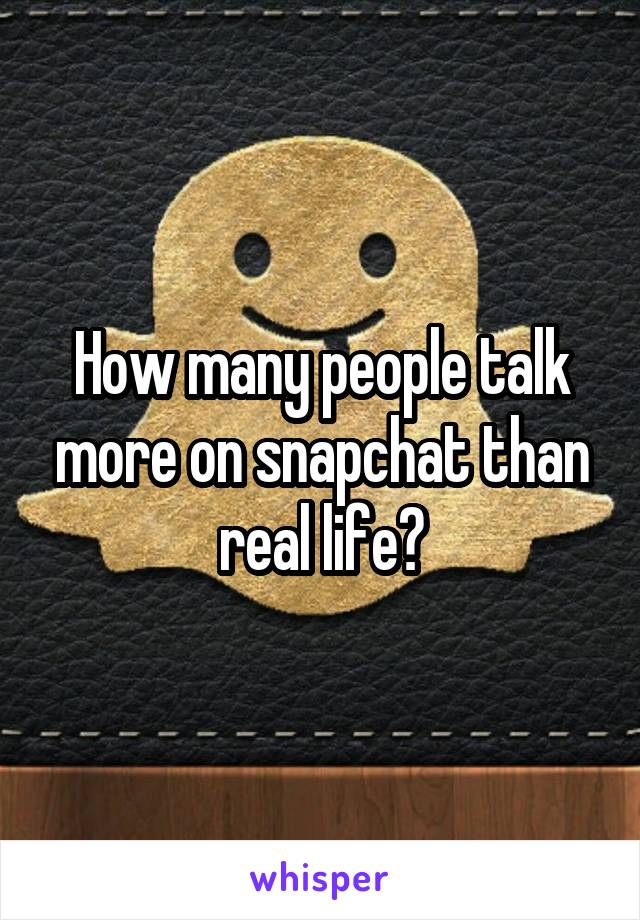 How many people talk more on snapchat than real life?
