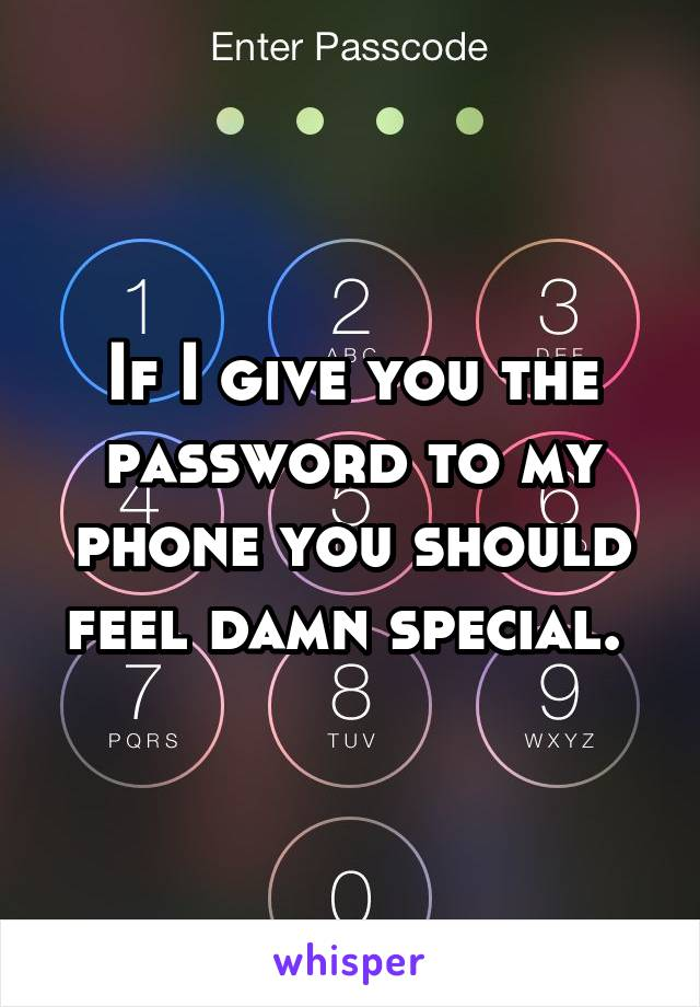 If I give you the password to my phone you should feel damn special.