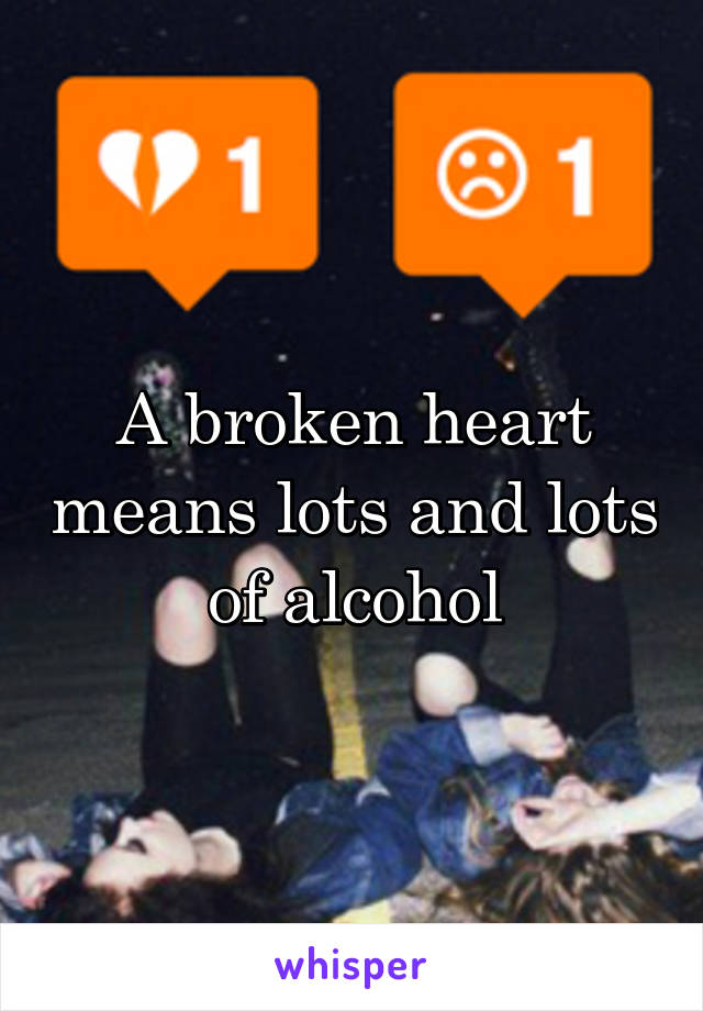 A broken heart means lots and lots of alcohol