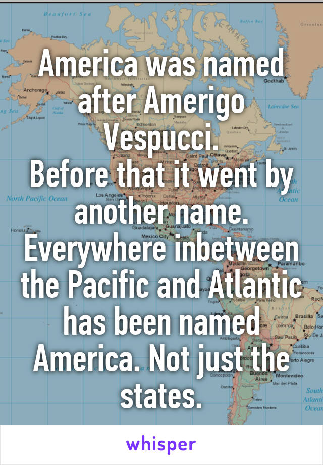 America was named after Amerigo Vespucci. Before that it went by another name. Everywhere inbetween the Pacific and Atlantic has been named America. Not just the states.