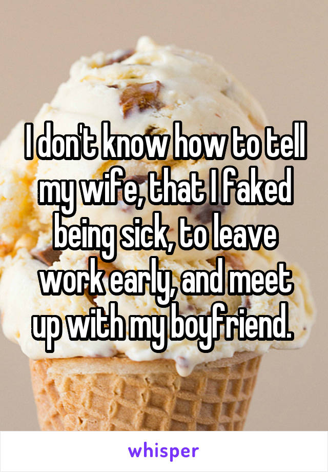 I don't know how to tell my wife, that I faked being sick, to leave work early, and meet up with my boyfriend.