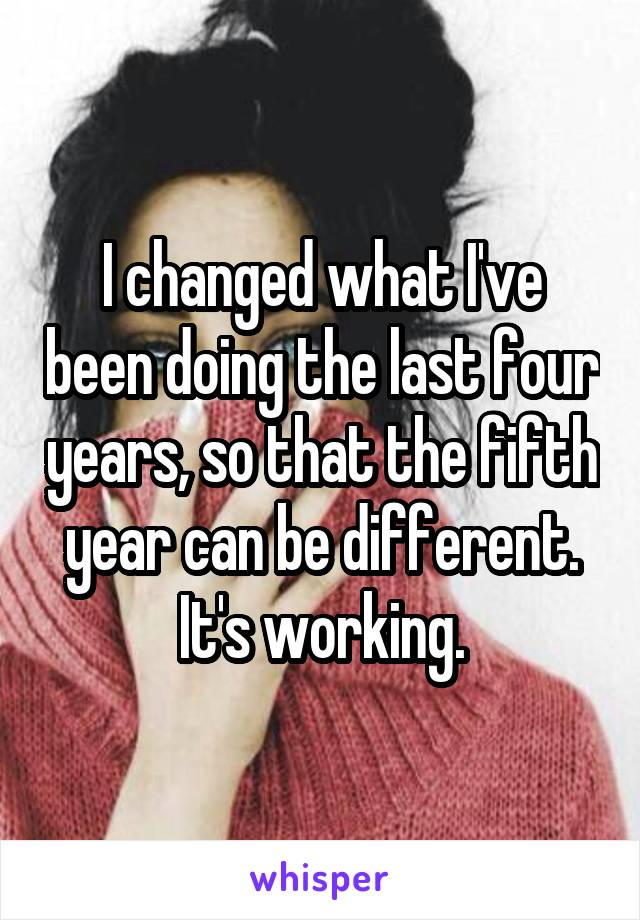 I changed what I've been doing the last four years, so that the fifth year can be different. It's working.