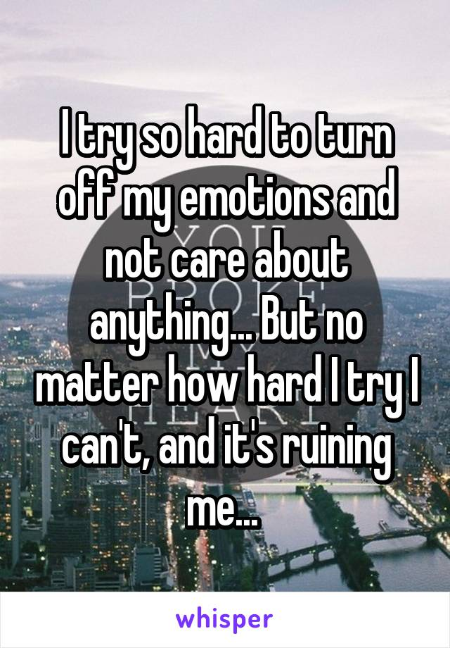 I try so hard to turn off my emotions and not care about anything... But no matter how hard I try I can't, and it's ruining me...