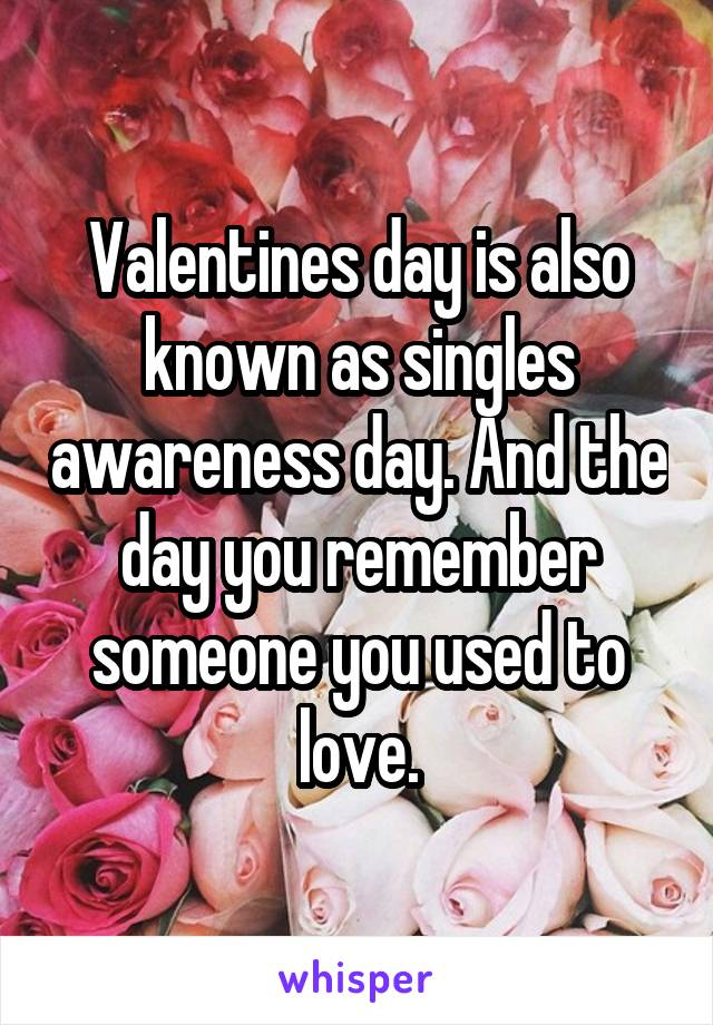 Valentines day is also known as singles awareness day. And the day you remember someone you used to love.